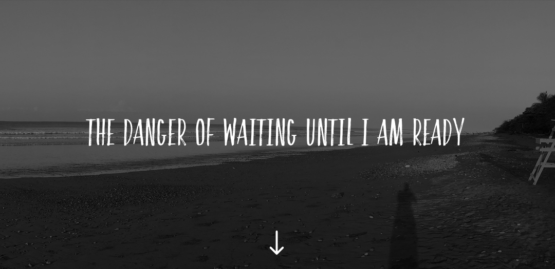 The danger of waiting until I am ready