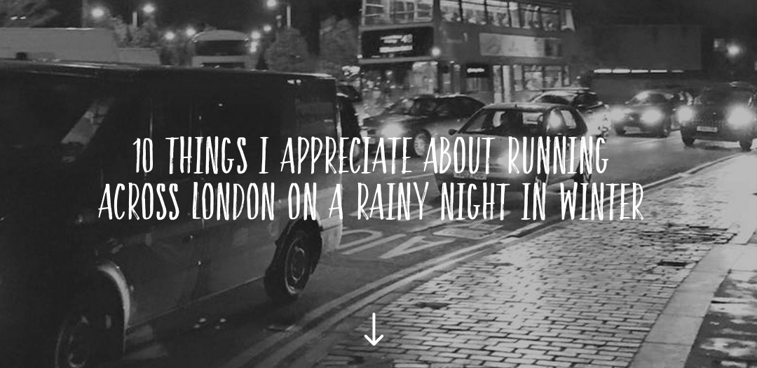 10 things I appreciate about running across London on a rainy night in Winter