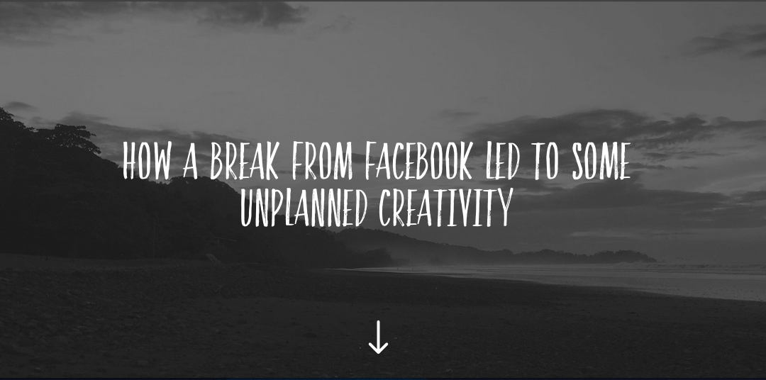 How a break from Facebook led to some unplanned creativity